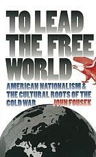 To lead the free world : American nationalism and the cultural roots of the Cold War