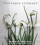 Vegetable literacy : cooking and gardening with twelve families from the edible plant kingdom, with over 300 deliciously simple recipes