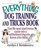 The everything dog training and tricks book : turn the most mischievous canine into a well-behaved dog who knows a few tricks