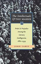 The intellectuals and the masses : pride and prejudice among the literary intelligentsia, 1880-1939