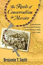 The roots of conservatism in Mexico : Catholicism, society, and politics in the Mixteca Baja, 1750-1962