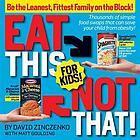 Eat this, not that, for kids : be the leanest, fittest family on the block!
