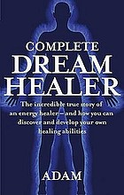 Complete dreamhealer : the incredible true story of an energy healer and how you can discover and develop your own healing abilities