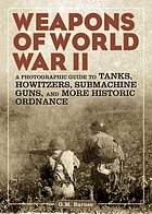 Weapons of World War II : a photographic guide to tanks, Howitzers, submachine guns, and more historic ordnance