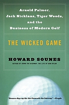 The wicked game : Arnold Palmer, Jack Nicklaus, Tiger Woods, and the business of modern golf
