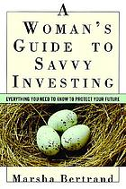 A woman's guide to savvy investing : everything you need to know to protect your future