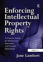 Enforcing intellectual property rights : a concise guide for businesses, innovative and creative individuals