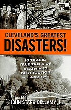 Cleveland's greatest disasters! : 16 tragic true tales of death and destruction : an anthology