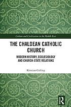 The Chaldean Catholic church : modern history, ecclesiology and church-state relations