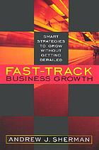 Fast track business growth : smart strategies to grow without getting derailed