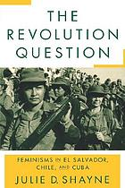 The revolution question : feminisms in El Salvador, Chile, and Cuba