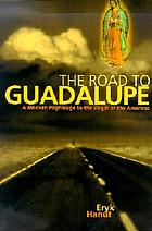 The road to Guadalupe : a modern pilgrimage to the goddess of the Americas
