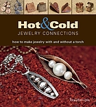 Hot & cold jewelry connections : how to make jewelry with and without a torch