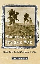 Shooting the Pacific War : Marine Corps combat photography in WWII