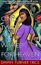 Only twice I've wished for heaven : a novel