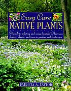 Easy care native plants: a guide to selecting and using beautiful American flowers, shrubs, and trees in gardens and landscapes