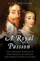 A royal passion : the turbulent marriage of King Charles I of England and Henrietta Maria of France