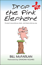 Drop the pink elephant : 15 ways to say what you mean-- and mean what you say
