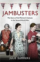Jambusters : the story of the Women's Institute in the Second World War