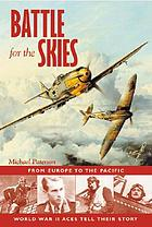 Battle for the skies : from Europe to the Pacific, World War II aces tell their story