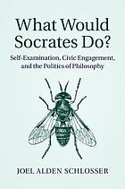 What would Socrates do? : self-examination, civic engagement, and the politics of philosophy