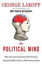 The political mind : why you can't understand 21st-century politics with an 18th-century brain