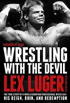 Wrestling with the devil : the true story of a world champion professional wrestler-- his reign, ruin, and redemption