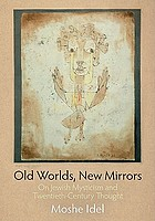 Old worlds, new mirrors : on Jewish mysticism and twentieth-century thought