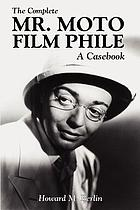 The complete Mr. Moto film phile : a casebook