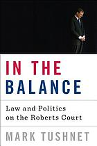 In the balance : law and politics on the Roberts Court