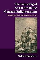 The founding of aesthetics in the German Enlightenment : the art of invention and the invention of art