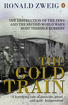 The gold train : the destruction of the Jews and the Second World War's most terrible robbery