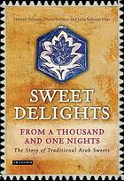 Sweet delights from a thousand and one nights : the story of traditional Arab sweets