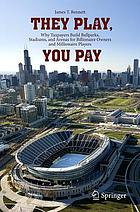 They play, you pay : why taxpayers build ballparks, stadiums, and arenas for billionaire owners and millionaire players