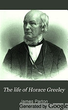 The life of Horace Greeley, editor of