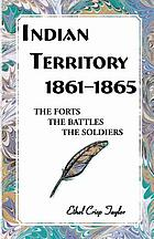Indian Territory, 1861-1865 : the forts, the battles, the soldiers
