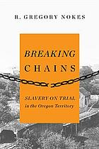 Breaking chains : slavery on trial in the Oregon Territory