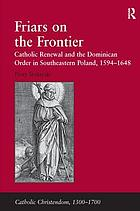 Friars on the frontier : Catholic renewal and the Dominican Order in southeastern Poland, 1594-1648