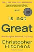 God is not great : how religion poisons everything by  Christopher Hitchens