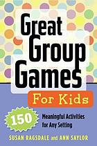 Great group games for kids : 150 meaningful activities for any setting