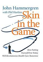 Skin in the game : how putting yourself first today will revolutionize health care tomorrow