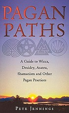 Pagan paths : a guide to Wicca, Druidry, Asatru, Shamanism and other pagan practices