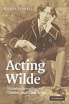 Acting Wilde : Victorian sexuality, theatre, and Oscar Wilde