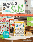 Sewing to sell : the beginner's guide to starting a craft business : bonus, 16 starter projects : how to sell locally & online