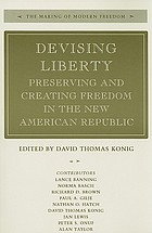 Devising liberty : preserving and creating freedom in the new American Republic