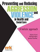 Preventing and reducing aggression and violence in health and social care : a holistic approach