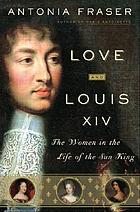 Love and Louis XIV : the women in the life of the Sun King