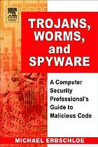 Trojans, worms, and spyware : a computer security professional's guide to malicious code