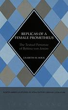 Replicas of a female Prometheus : the textual personae of Bettina von Arnim