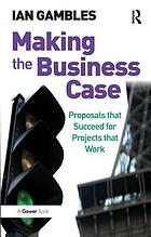 Making the business case : proposals that succeed for projects that work